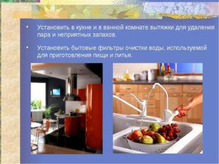 Установить в кухне и в ванной комнате вытяжки для удаления пара и неприятных