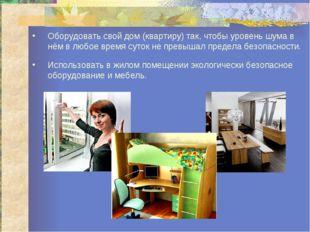 Оборудовать свой дом (квартиру) так, чтобы уровень шума в нём в любое время с