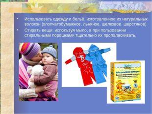 Использовать одежду и бельё, изготовленное из натуральных волокон (хлопчатобу