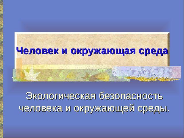 Человек и окружающая среда Экологическая безопасность человека и окружающей с...