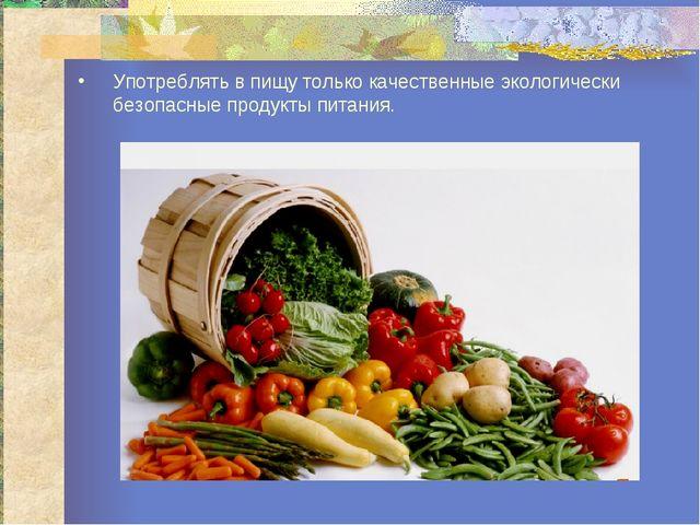 Употреблять в пищу только качественные экологически безопасные продукты питан...