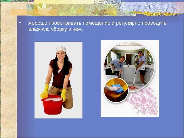 Хорошо проветривать помещение и регулярно проводить влажную уборку в нём.