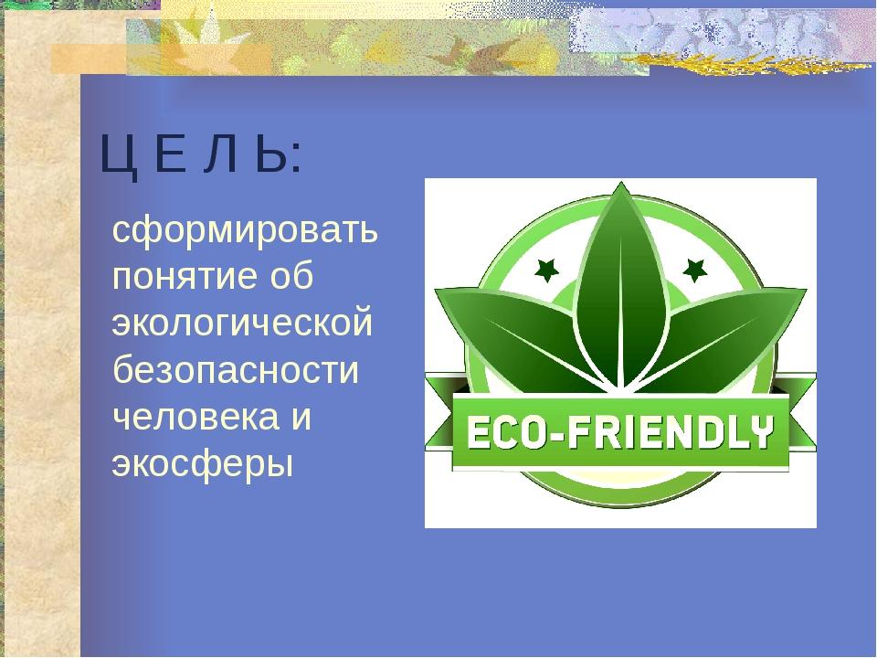 Ц Е Л Ь: сформировать понятие об экологической безопасности человека и экосферы