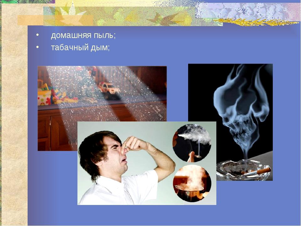 домашняя пыль; табачный дым;