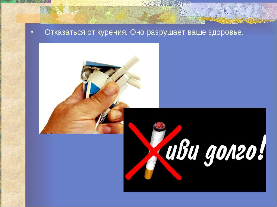 Отказаться от курения. Оно разрушает ваше здоровье.