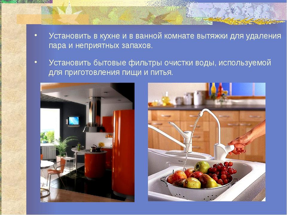 Установить в кухне и в ванной комнате вытяжки для удаления пара и неприятных...