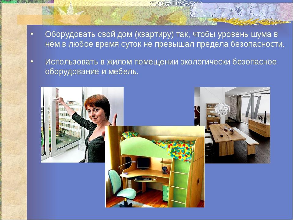 Оборудовать свой дом (квартиру) так, чтобы уровень шума в нём в любое время с...
