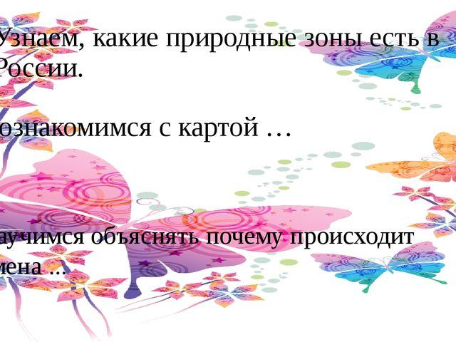 Узнаем, какие природные зоны есть в России. Познакомимся с картой … Научимся...