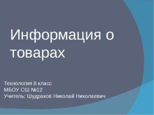 Информация о товарах Технология 8 класс МБОУ СШ №12 Учитель: Шудраков Николай