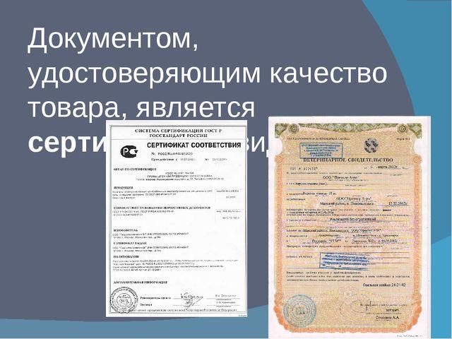 Документом, удостоверяющим качество товара, является сертификат , свидетельство