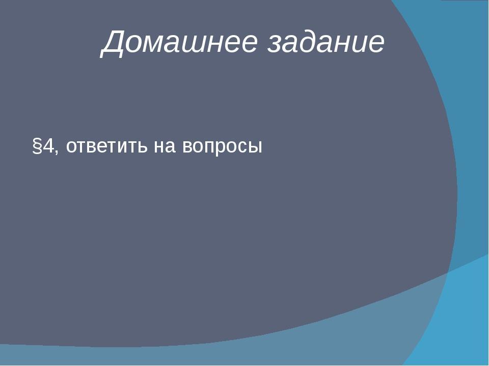 Домашнее задание §4, ответить на вопросы