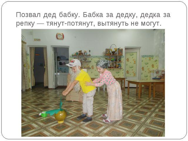 Позвал дед бабку. Бабка за дедку, дедка за репку — тянут-потянут, вытянуть не...