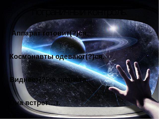 пограничный контроль. Аппарат готовит(?)ся. Космонавты одевают(?)ся. Виднеет(...