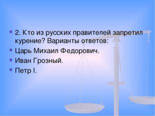 2. Кто из русских правителей запретил курение? Варианты ответов: Царь Михаил