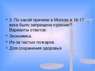 3. По какой причине в Москве в 16-17 веке было запрещено курение? Варианты от