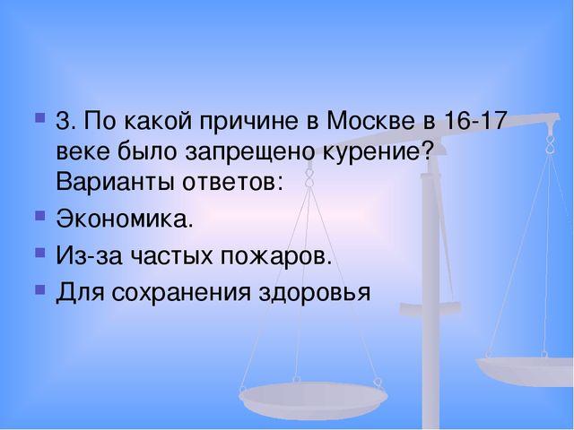 3. По какой причине в Москве в 16-17 веке было запрещено курение? Варианты от...