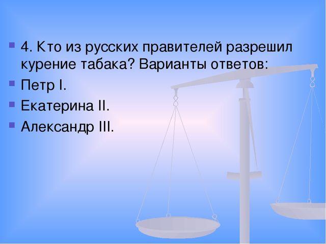 4. Кто из русских правителей разрешил курение табака? Варианты ответов: Петр...