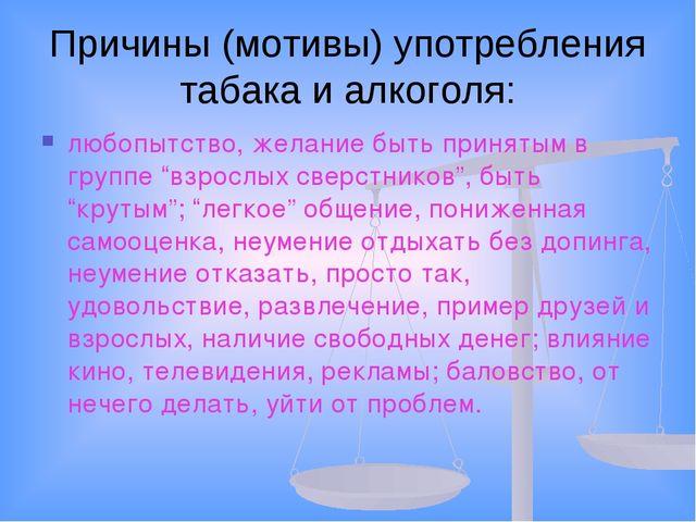 Причины (мотивы) употребления табака и алкоголя: любопытство, желание быть пр...