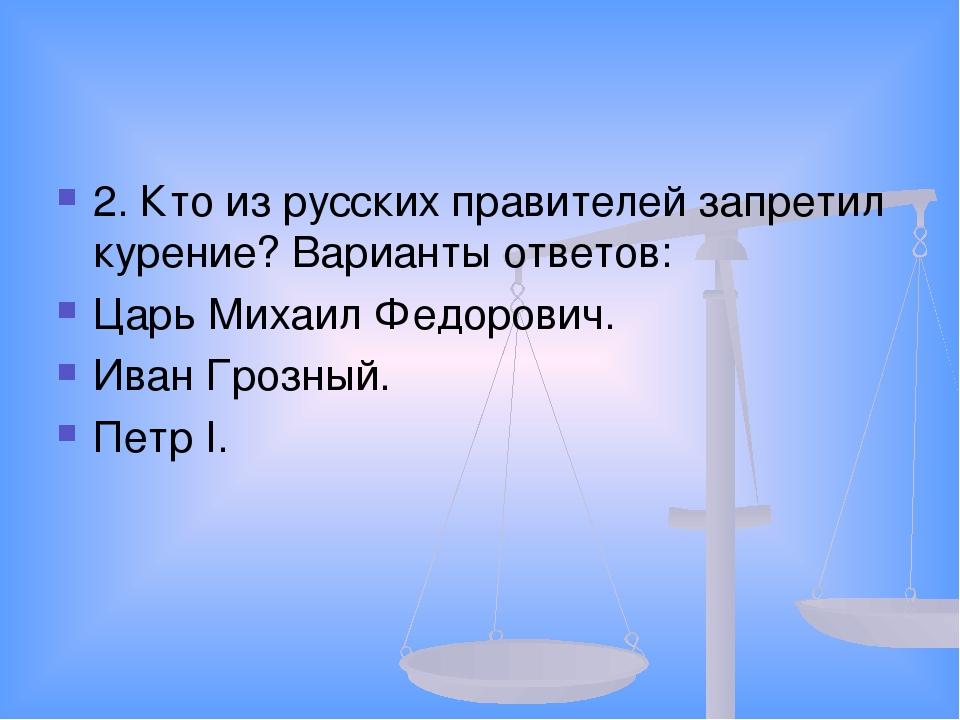 2. Кто из русских правителей запретил курение? Варианты ответов: Царь Михаил...