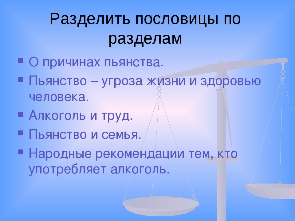 Разделить пословицы по разделам О причинах пьянства. Пьянство – угроза жизни...