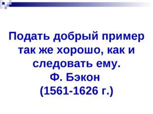 Подать добрый пример так же хорошо, как и следовать ему. Ф. Бэкон (1561-1626
