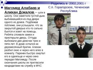 Родились в 2002,2001 г С.п. Горагорское, Чеченская Республика . Магомед Алаба