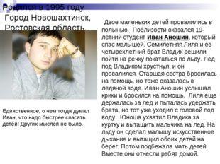 Родился в 1995 году Город Новошахтинск, Ростовская область. Двое маленьких де