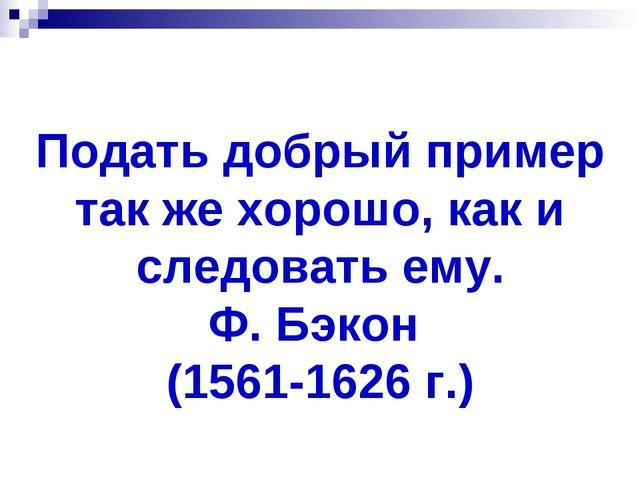 Подать добрый пример так же хорошо, как и следовать ему. Ф. Бэкон (1561-1626...