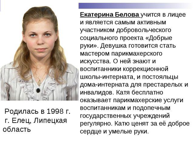 Родилась в 1998 г. г. Елец, Липецкая область  Екатерина Белова учится в лиц...