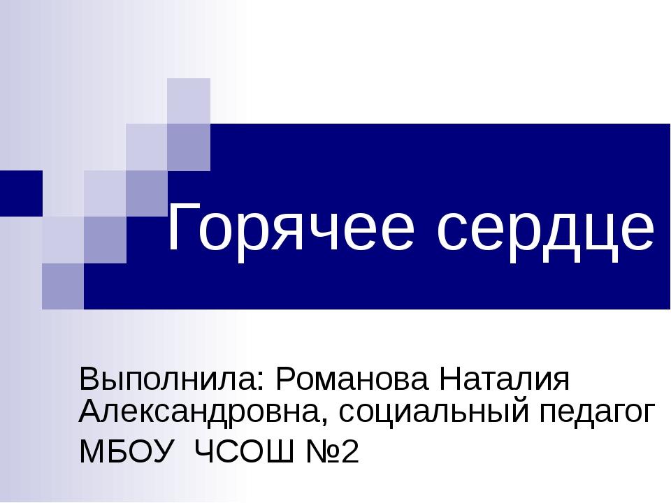 Горячее сердце Выполнила: Романова Наталия Александровна, социальный педагог...