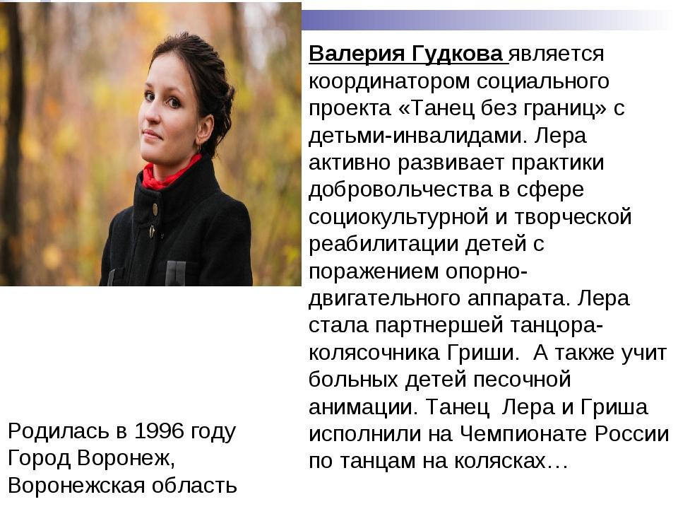 Родилась в 1996 году Город Воронеж, Воронежская область Валерия Гудкова являе...