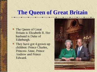 The Queen of Great Britain The Queen of Great Britain is Elizabeth II. Her hu