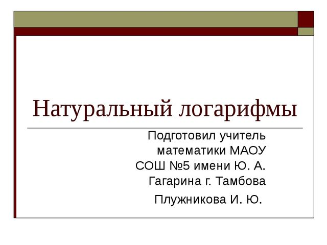 Натуральный логарифмы Подготовил учитель математики МАОУ СОШ №5 имени Ю. А. Г...