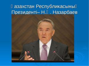 Қазахстан Республикасының Президенті– Н.Ә. Назарбаев