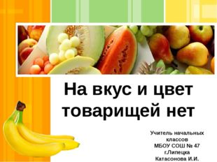 На вкус и цвет товарищей нет Учитель начальных классов МБОУ СОШ № 47 г.Липецк