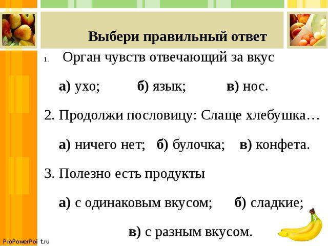 Выбери правильный ответ Орган чувств отвечающий за вкус а) ухо; б) язык; в)...