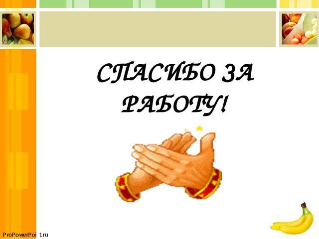 СПАСИБО ЗА РАБОТУ! ProPowerPoint.ru