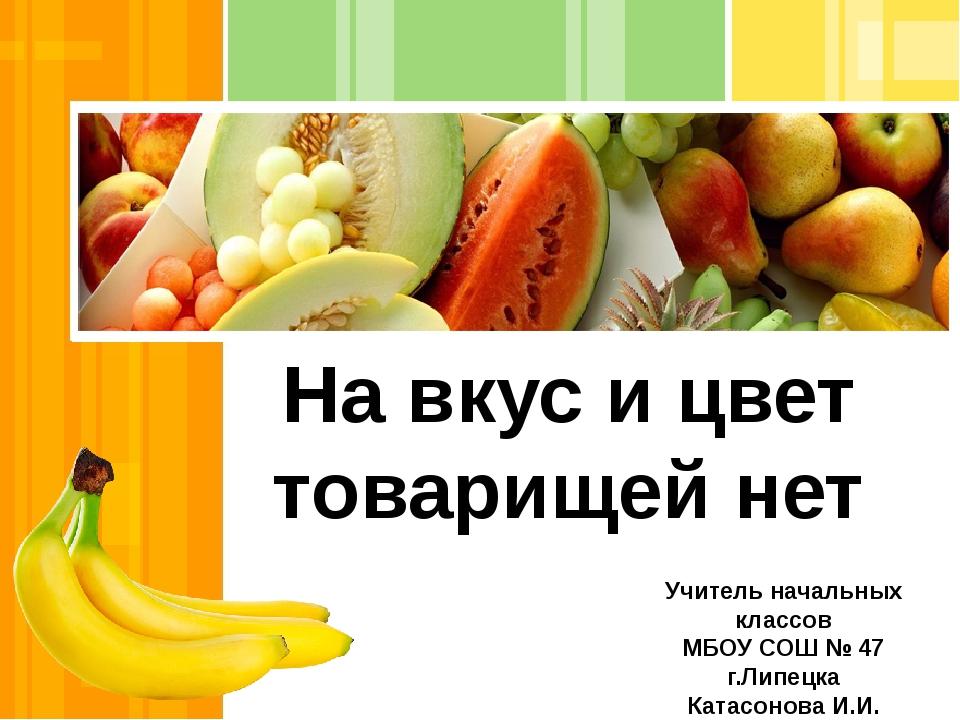 На вкус и цвет товарищей нет Учитель начальных классов МБОУ СОШ № 47 г.Липецк...