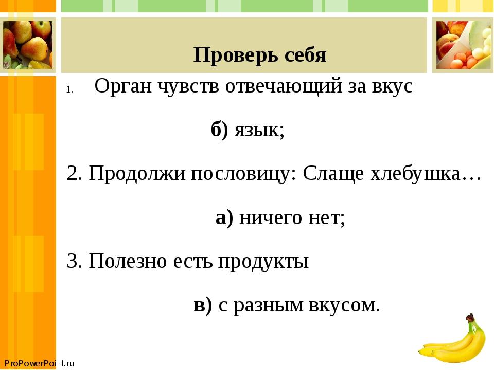 Проверь себя Орган чувств отвечающий за вкус б) язык; 2. Продолжи пословицу:...