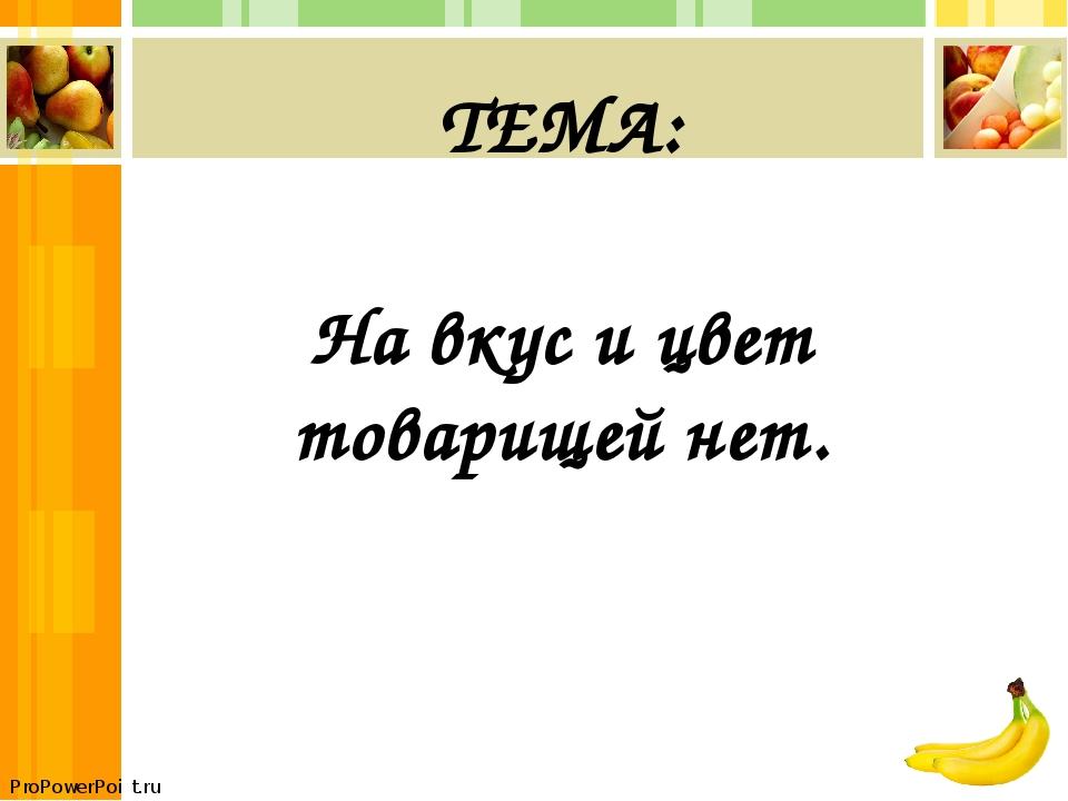 ТЕМА: На вкус и цвет товарищей нет. ProPowerPoint.ru