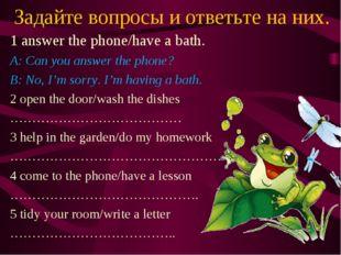Задайте вопросы и ответьте на них. 1 answer the phone/have a bath. A: Can you