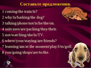 Составьте предложения. 1 coming/the train/is? 2 why/is/barking/the dog? 3 tal