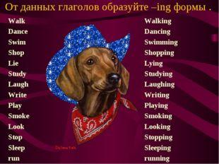 От данных глаголов образуйте –ing формы . Walk Dance Swim Shop Lie Study Laug
