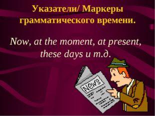 Указатели/ Маркеры грамматического времени. Now, at the moment, at present, t