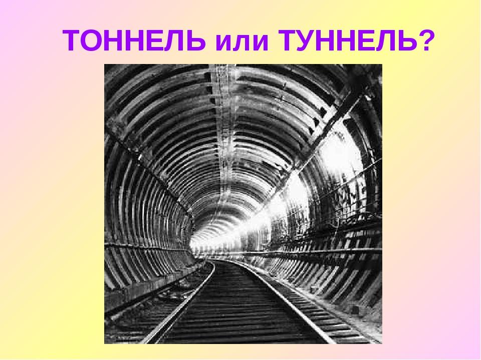 ТОННЕЛЬ или ТУННЕЛЬ?