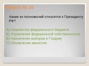 Вопрос № 10 Какие из полномочий относятся к Президенту РФ? А) Разработка феде