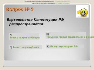 Вопрос № 3 Верховенство Конституции РФ распространяется: А) Только на края и