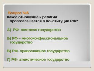 Вопрос №6 Какое отношение к религии провозглашается в Конституции РФ? А) РФ-