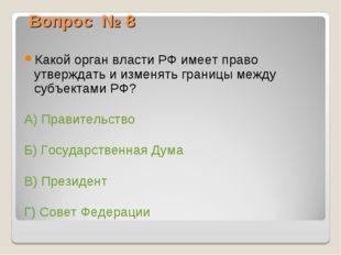 Вопрос № 8 Какой орган власти РФ имеет право утверждать и изменять границы ме