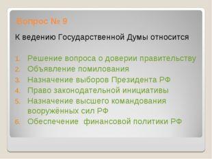 Вопрос № 9 К ведению Государственной Думы относится Решение вопроса о доверии